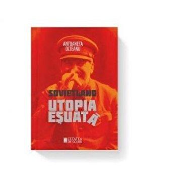 Sovietland Utopia esuata (vol I)/Antoaneta Olteanu de la Cetatea de Scaun