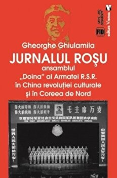 Jurnalul rosu. Ansamblul 'Doina' al Armatei R.S.R. in China revolutiei culturale si in Coreea de Nord/Gheorghe Ghiulamila de la Vremea