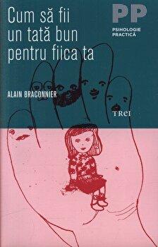 Cum sa fii un tata bun pentru fiica ta/Alain Braconnier de la Trei