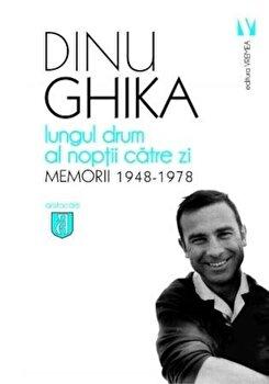 Lungul drum al noptii catre zi. Memorii (1948-1978)/Dinu Ghika de la Vremea