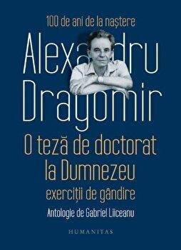 O teza de doctorat la Dumnezeu: exercitii de gandire/Alexandru Dragomir de la Humanitas