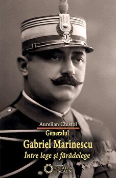 Generalul Gabriel Marinescu intre lege si faradelege/Aurelian Chistol de la Cetatea de Scaun