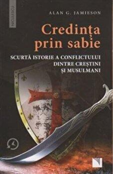 Credinta prin sabie. Scurta istorie a conflictului dintre crestini si musulmani/Alan G. Jamieson de la Niculescu