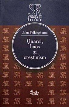 Quarci, haos si crestinism. Intrebari pentru stiinta si religie/John Polkinghorne de la Curtea Veche