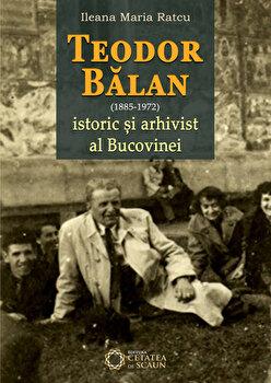 Teodor Balan – istoric si arhivist al Bucovinei/Ileana Maria Ratcu de la Cetatea de Scaun