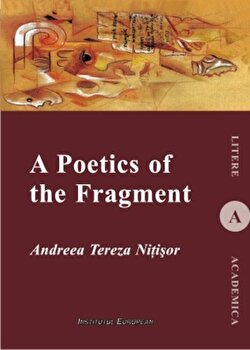 A Poetics of The Fragment/Andreea Tereza Nitisor de la Institutul European