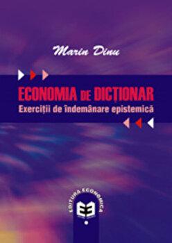 Economia de dictionar. Exercitii de indemanare epistemica/Marin Dinu de la Economica