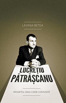Lucretiu Patrascanu. Moartea unui lider comunist – Editia a IV-a, revizuita/Lavinia Betea de la Curtea Veche