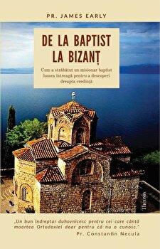 De la baptist la Bizant. Cum a strabatut un misionar baptist lumea intreaga pentru a descoperi dreapta credinta/James Early de la Theosis