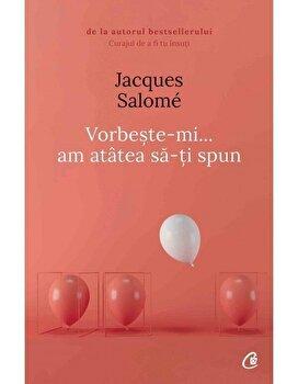 Vorbeste-mi, am atatea sa-ti spun – Editia a V-a/Jacques Salome de la Curtea Veche