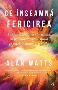 Ce inseamna fericirea. Despre libertatea spirituala in psihologia occidentala si intelepciunea orientala/Allan Watts