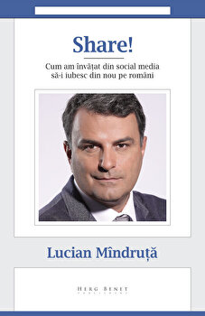 Share! Cum am invatat din social media sa-i iubesc din nou pe romani, Lucian Mindruta/Lucian Mindruta