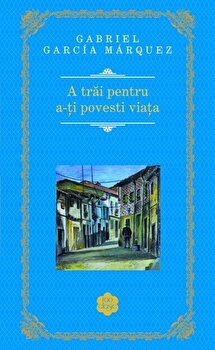 A trai pentru a-ti povesti viata/Gabriel Garcia Marquez de la RAO