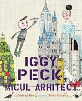Iggy Peck, micul arhitect/Andrea Beaty de la Pandora M