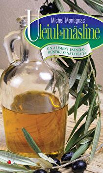 Uleiul de masline. Un aliment esential pentru sanatatea ta/Michel Montignac de la Litera