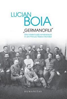 Germanofilii – Elita intelectuala in anii rimului razboi mondial/Lucian Boia de la Humanitas