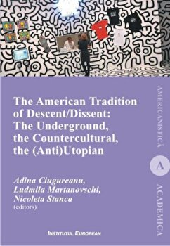 The American Tradition of Descent-Dissent: the Underground, the Countercultural, the (Anti)Utopian/Adina Ciugureanu, Ludmila MArtanovschi, Nicoleta Stanca