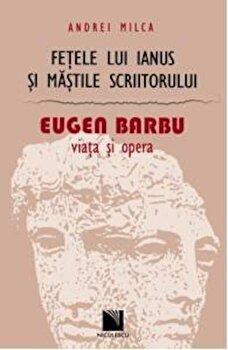 Fetele lui Ianus si mastile scriitorului. Eugen Barbu: viata si opera/Andrei Milca de la Niculescu