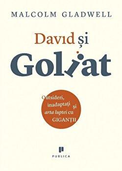 David si Goliat. Outsideri, inadaptati si arta luptei cu gigantii/Malcolm Gladwell