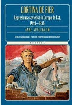 Cortina de fier. Represiunea sovietica in Europa de Est, 1945-1956/Anne Applebaum de la Litera