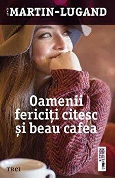 Oamenii fericiti citesc si beau cafea/Agnes Martin-Lugand