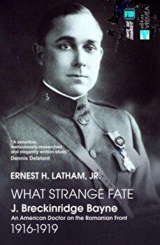 What Strange Fate. J. Breckinridge Bayne, an American Doctor on the Romanian Front (1916 – 1919)/Un destin ciudat. J. Breckinridge Bayne, un doctor american pe frontul romanesc (1916-1919)/Ernest Latham de la Vremea