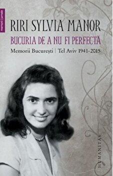Bucuria de a nu fi perfecta. Memorii. Bucuresti/Tel Aviv 19412015/Riri Sylvia Manor de la Humanitas