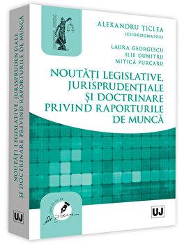 Noutati legislative, jurisprudentiale si doctrinare privind raporturile de munca/Alexandru Ticlea de la Universul Juridic