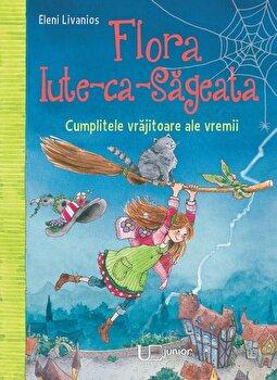 Flora Iute-ca-Sageata. Cumplitele vrajitoare ale vremii/Eleni Livanios de la Univers Enciclopedic Books