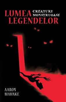 Lumea legendelor. Creaturi monstruoase/Aaron Mahnke de la Lifestyle Publishing