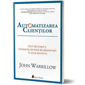 Automatizarea clientilor. Cum sa creezi o companie pe baza de abonament in orice domeniu/John Warrillow de la Act si Politon