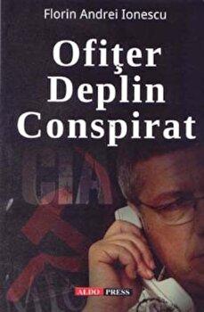 Ofiter deplin conspirat/Florin Andrei Ionescu de la Aldo Press