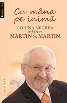 Cu mana pe inima. Corina Negrea in dialog cu Martin S. Martin/Corina Negrea, Martin S. Martin de la Humanitas