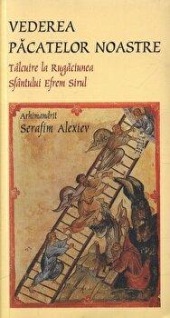 Vederea pacatelor noastre.Talcuire la rugaciunea Sfantului Efrem Sirul/Arhimandrit Serafim Alexiev de la Sophia