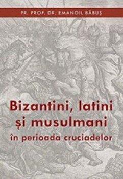 Bizantini, latini si musulmani in perioada cruciadelor/Emanoil Babus
