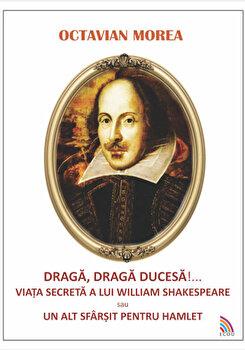 Draga, draga Ducesa!…. Viata secreta a lui William Shakespeare sau un alt sfarsit pentru Hamlet/Octavian Morea de la Ecou Transilvan