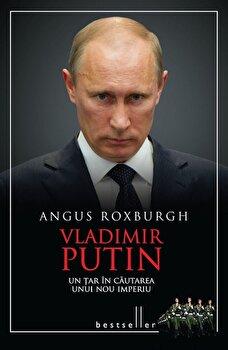 Vladimir Putin – Un tar in cautarea unui nou imperiu/Angus Roxburgh de la Litera