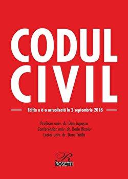 Codul civil. Editia a 6-a actualizata la 2.09.2018/Dan Lupascu, Radu Rizoiu, Doru Traila de la Rosetti International