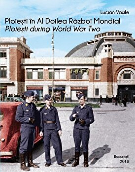 Ploiesti in Al Doilea Razboi Mondial. Ploiesti during World War Two/Lucian Vasile de la Asociatia pentru Educatie si Dezvoltare Urbana