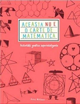 Aceasta Nu E O Carte De Matematica. Activitati Grafice Superinteligente/Anna Weltman de la Litera