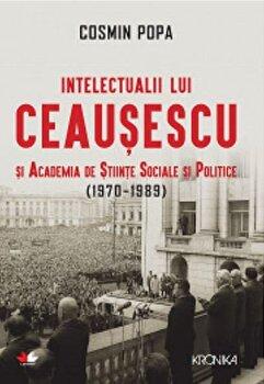 Intelectualii lui Ceausescu si Academia de Stiinte Sociale si Politice (1970-1989)/Cosmin Popa de la Litera