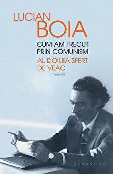 Cum am trecut prin comunism. Al doilea sfert de veac/Lucian Boia de la Humanitas