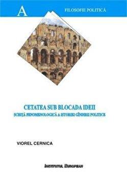Cetatea sub blocada ideii – schita fenomenologica a istoriei gindirii politice/Cernica Viorel de la Institutul European
