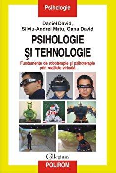 Psihologie si tehnologie. Fundamente de roboterapie si psihoterapie prin realitate virtuala/Daniel David, Silviu-Andrei Matu, Oana David de la Polirom