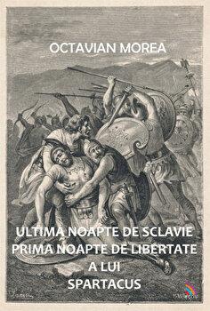 Ultima noapte de sclavie prima noapte de libertate a lui Spartacus/Octavian Morea de la Ecou Transilvan
