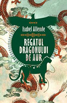 Regatul Dragonului de Aur. Trilogia Aventurile Acvilei si Jaguarului, vol. II/Isabel Allende de la Humanitas