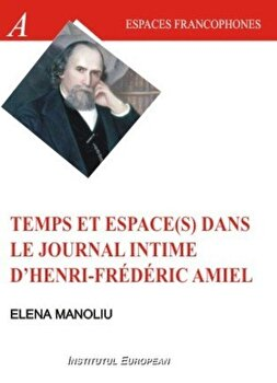 Temps et espace(s) dans le journal intime d'Henri Frederic Amiel/Elena Manoliu de la Institutul European