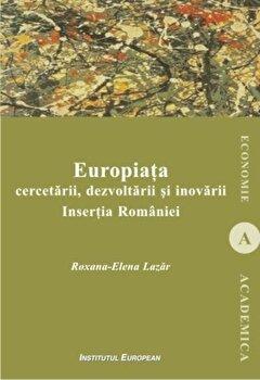 Europiata cercetarii, dezvoltarii si inovarii. Insertia Romaniei/Roxana-Elena Lazar de la Institutul European