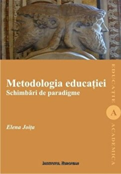 Metodologia educatiei. Schimbari de paradigme/Elena Joita de la Institutul European