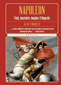 Napoleon. Viata, mostenire, imagine: O biografie/Alan Forrest de la Litera